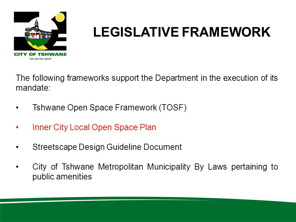 LEGISLATIVE FRAMEWORK The following frameworks support the Department in the execution of its mandate: Tshwane Open Space Framework (TOSF) Inner City