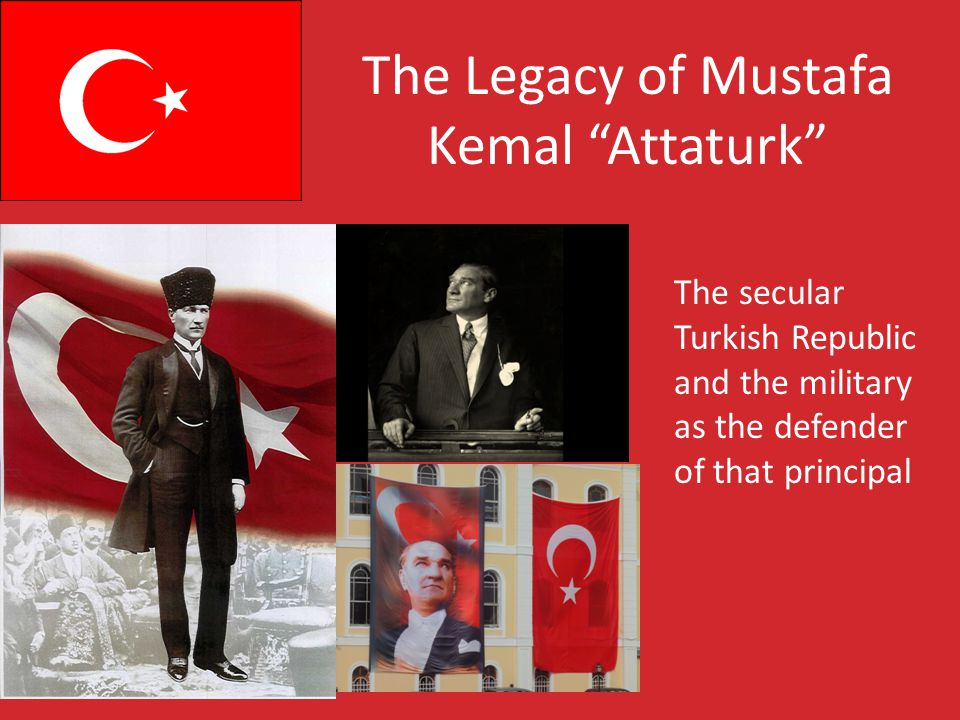 The Legacy of Mustafa Kemal Attaturk The secular Turkish Republic and the military as the defender of that principal