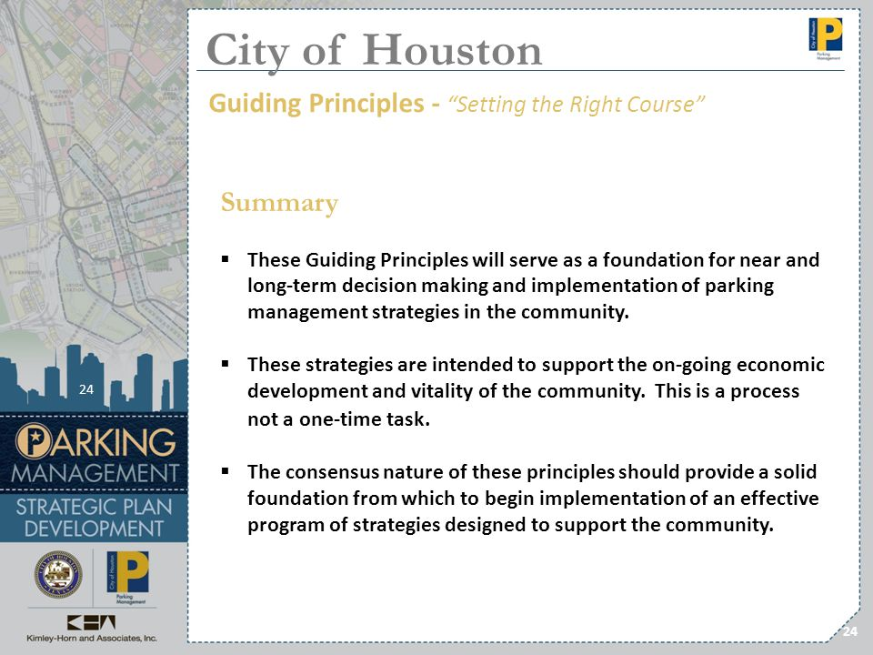 24 Summary These Guiding Principles will serve as a foundation for near and long-term decision making and implementation of parking management strateg