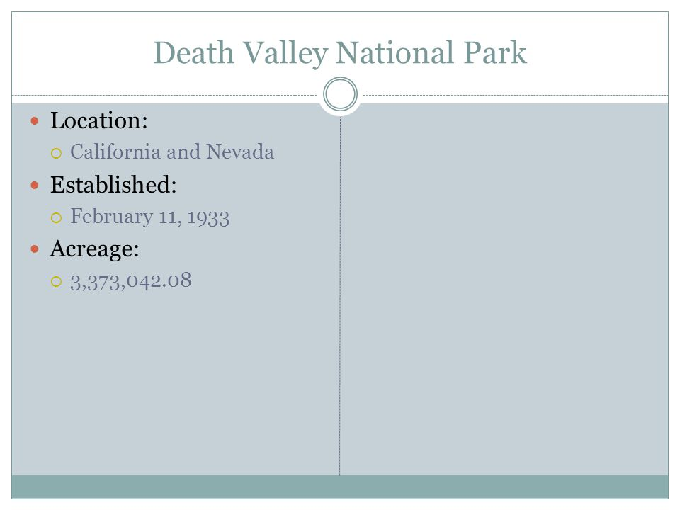 Death Valley National Park Location: California and Nevada Established: February 11, 1933 Acreage: 3,373,042.08
