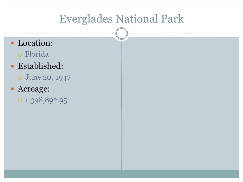 Everglades National Park Location: Florida Established: June 20, 1947 Acreage: 1,398,892.95