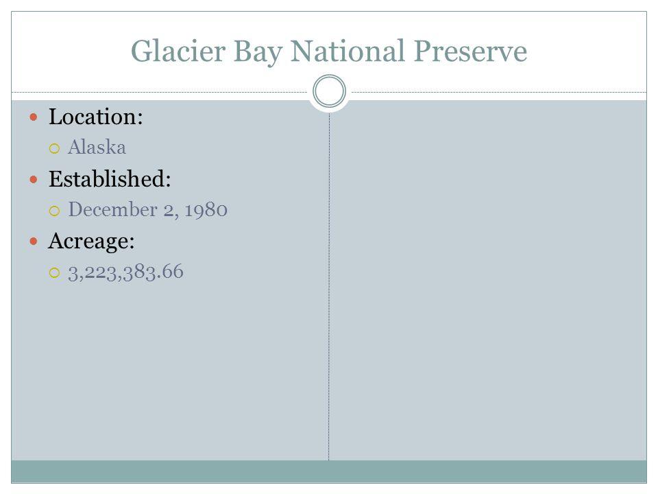 Glacier Bay National Preserve Location: Alaska Established: December 2, 1980 Acreage: 3,223,383.66