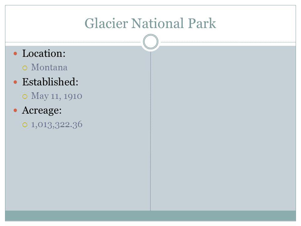 Glacier National Park Location: Montana Established: May 11, 1910 Acreage: 1,013,322.36