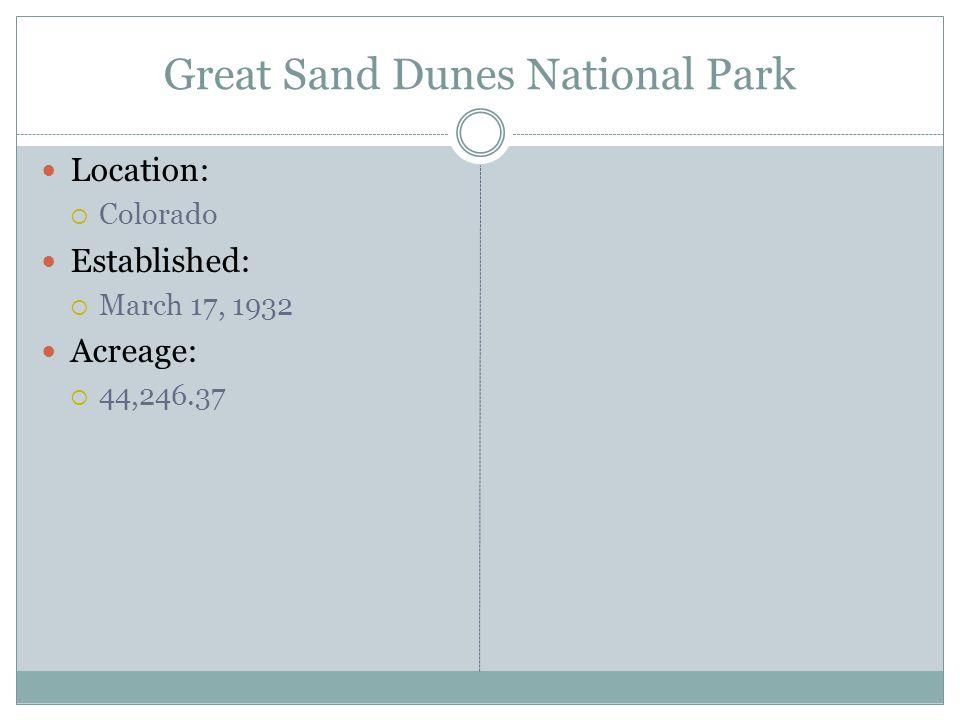 Great Sand Dunes National Park Location: Colorado Established: March 17, 1932 Acreage: 44,246.37