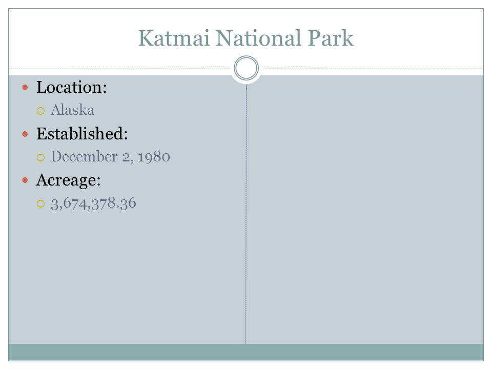 Katmai National Park Location: Alaska Established: December 2, 1980 Acreage: 3,674,378.36