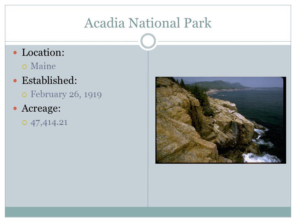 Acadia National Park Location: Maine Established: February 26, 1919 Acreage: 47,414.21