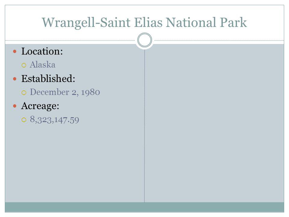 Wrangell-Saint Elias National Park Location: Alaska Established: December 2, 1980 Acreage: 8,323,147.59