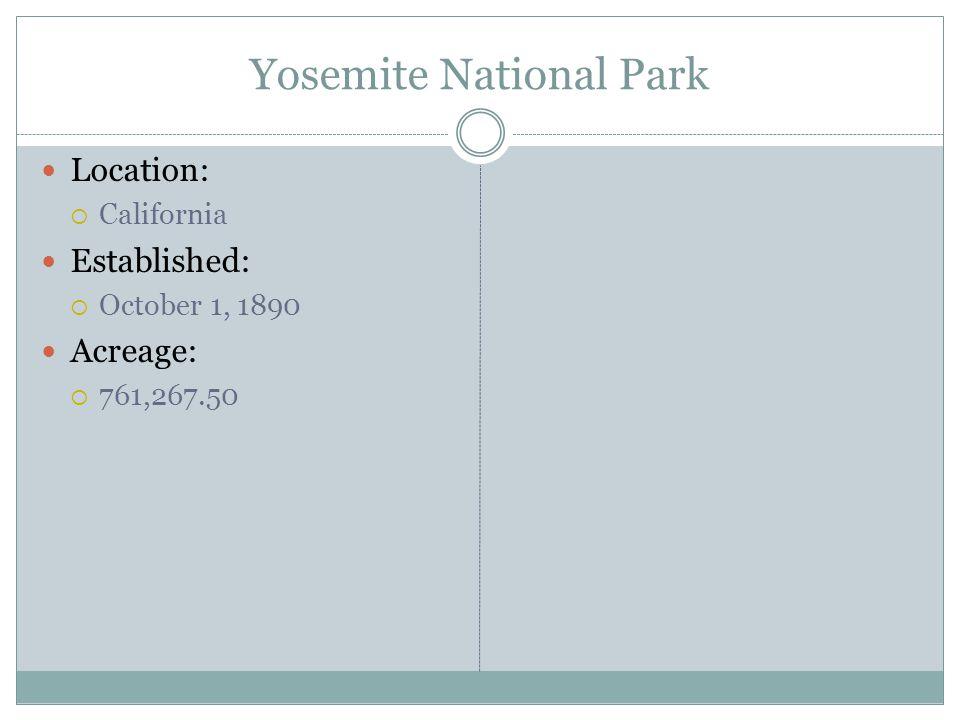 Yosemite National Park Location: California Established: October 1, 1890 Acreage: 761,267.50