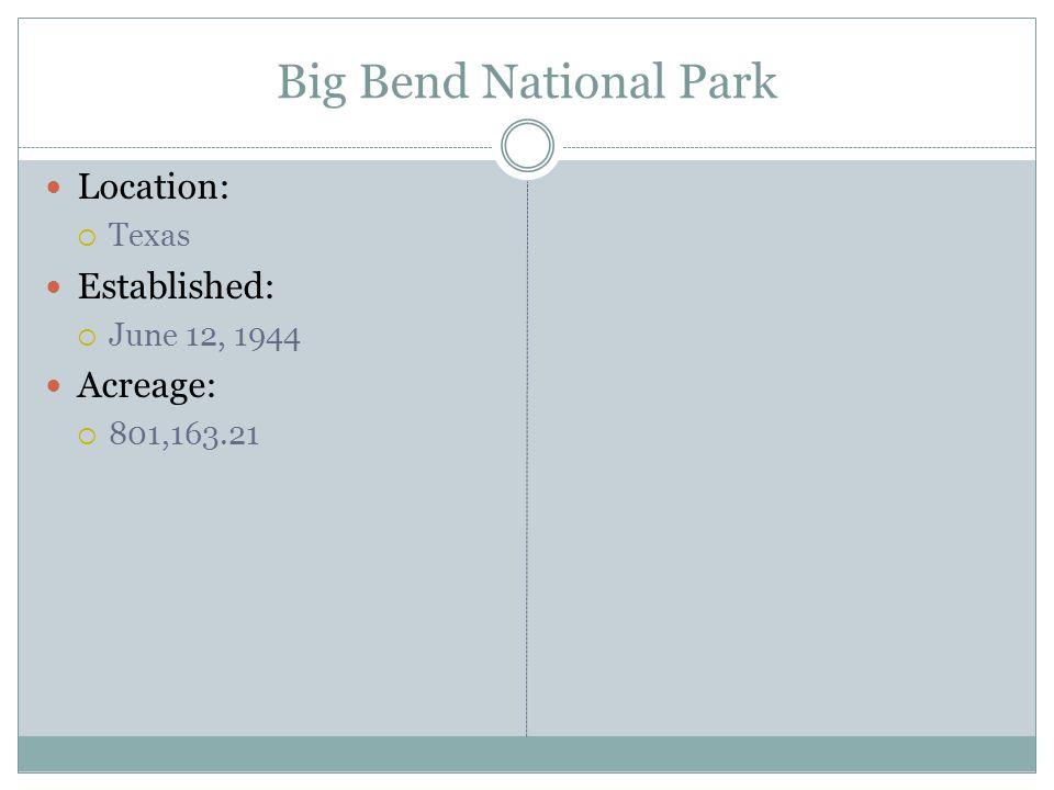 Big Bend National Park Location: Texas Established: June 12, 1944 Acreage: 801,163.21