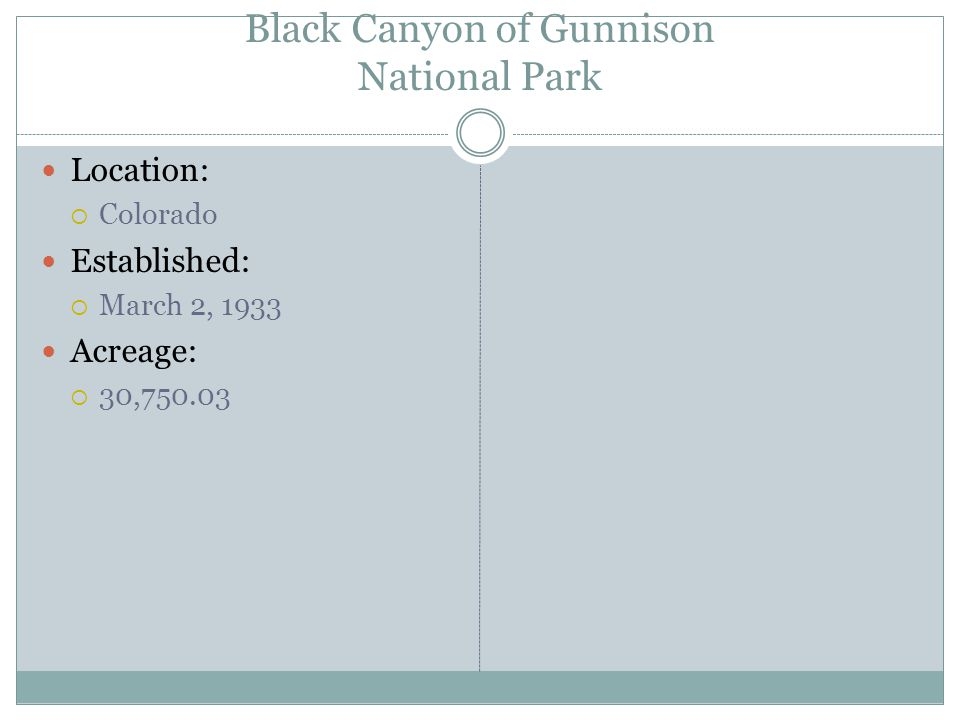 Black Canyon of Gunnison National Park Location: Colorado Established: March 2, 1933 Acreage: 30,750.03