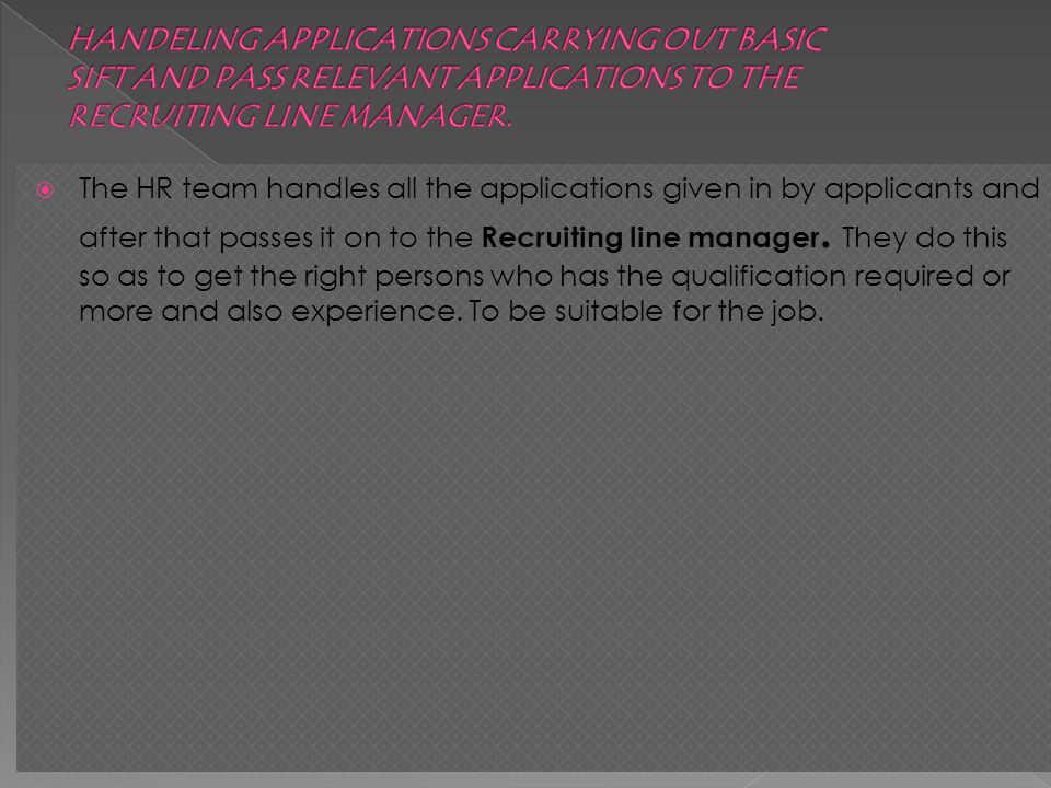 The HR team handles all the applications given in by applicants and after that passes it on to the Recruiting line manager.