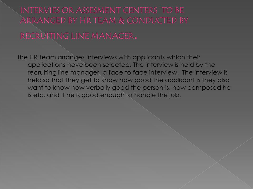 The HR team arranges interviews with applicants which their applications have been selected.