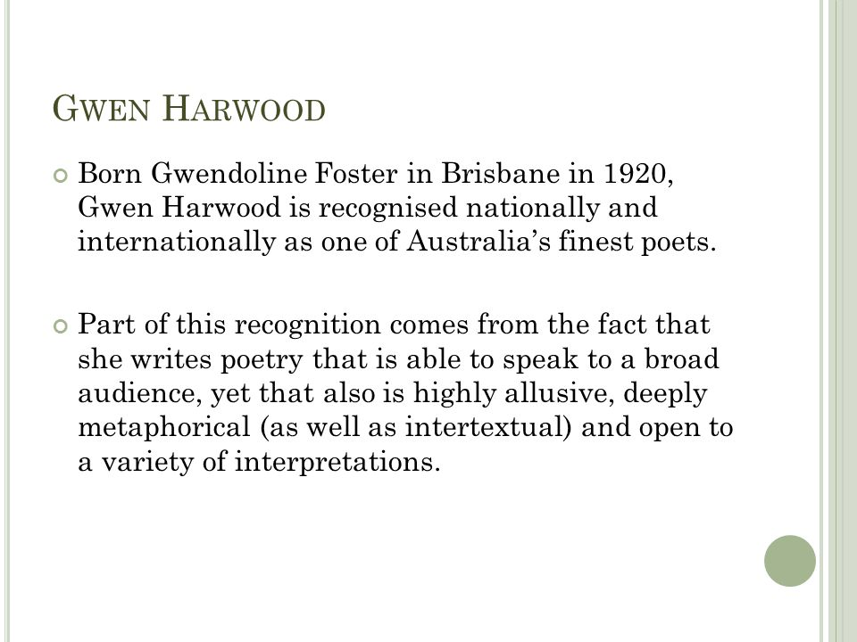 G WEN H ARWOOD Born Gwendoline Foster in Brisbane in 1920, Gwen Harwood is recognised nationally and internationally as one of Australias finest poets