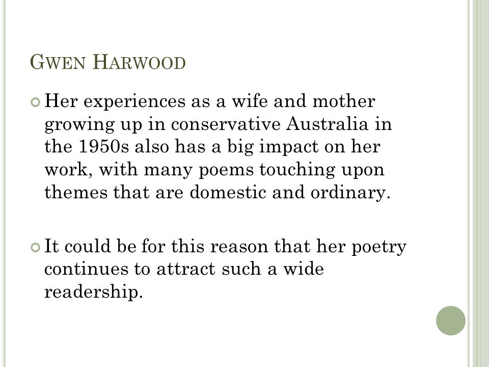 G WEN H ARWOOD Her experiences as a wife and mother growing up in conservative Australia in the 1950s also has a big impact on her work, with many poe