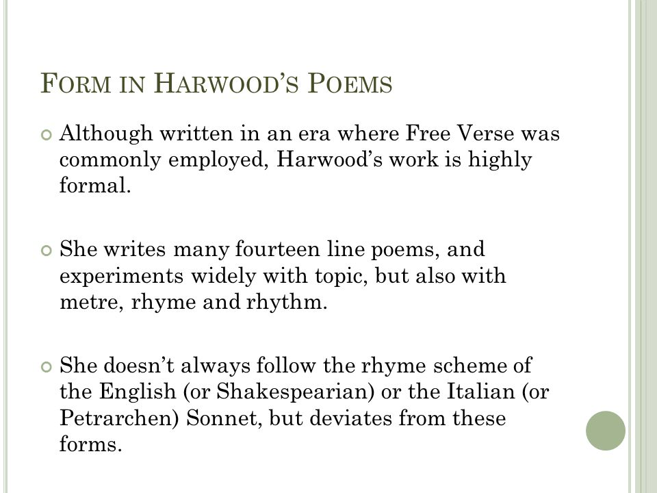 F ORM IN H ARWOOD S P OEMS Harwood also experiments with rhyme and meter, often avoiding pentameter, and using less obvious feet such as tetrameter (four feet) and hexameter (six feet).