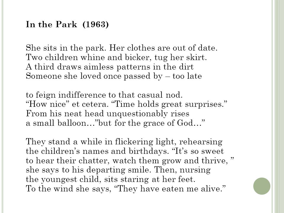 In the Park (1963) She sits in the park. Her clothes are out of date. Two children whine and bicker, tug her skirt. A third draws aimless patterns in
