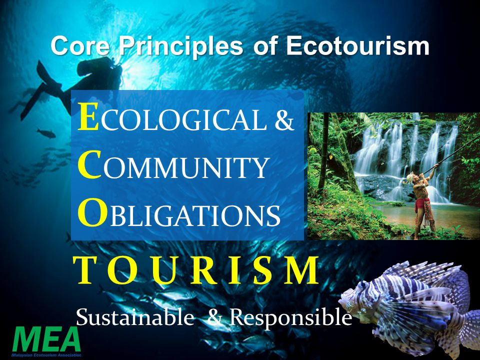 Core Principles of Ecotourism E COLOGICAL & C OMMUNITY O BLIGATIONS T O U R I S M Sustainable & Responsible
