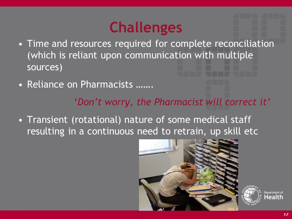 17 Challenges Time and resources required for complete reconciliation (which is reliant upon communication with multiple sources) Reliance on Pharmacists …….