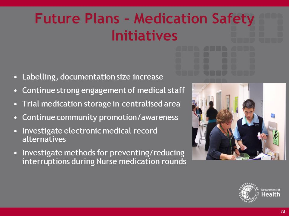 18 Future Plans – Medication Safety Initiatives Labelling, documentation size increase Continue strong engagement of medical staff Trial medication storage in centralised area Continue community promotion/awareness Investigate electronic medical record alternatives Investigate methods for preventing/reducing interruptions during Nurse medication rounds