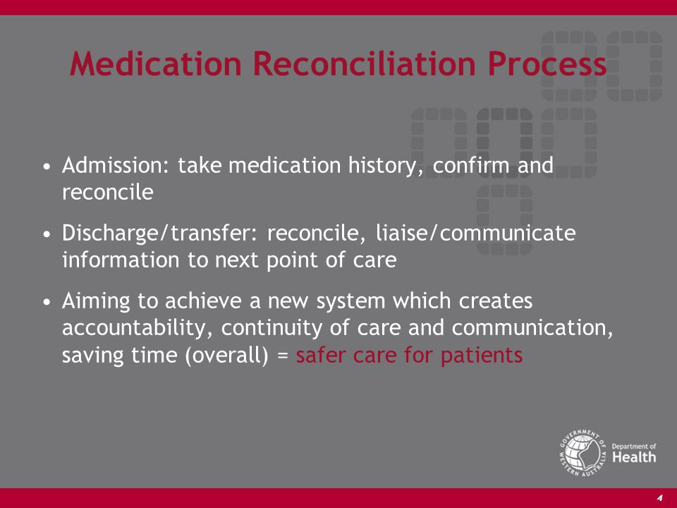 4 Medication Reconciliation Process Admission: take medication history, confirm and reconcile Discharge/transfer: reconcile, liaise/communicate information to next point of care Aiming to achieve a new system which creates accountability, continuity of care and communication, saving time (overall) = safer care for patients