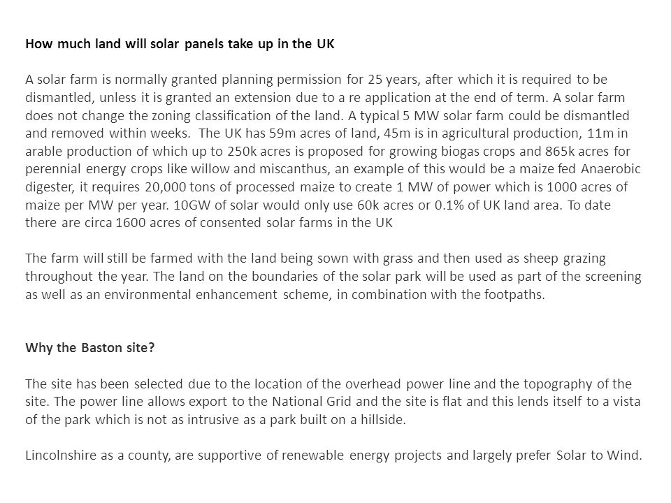 How much land will solar panels take up in the UK A solar farm is normally granted planning permission for 25 years, after which it is required to be dismantled, unless it is granted an extension due to a re application at the end of term.