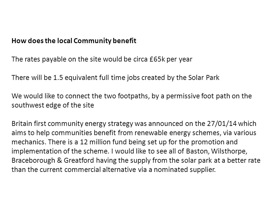 How does the local Community benefit The rates payable on the site would be circa £65k per year There will be 1.5 equivalent full time jobs created by the Solar Park We would like to connect the two footpaths, by a permissive foot path on the southwest edge of the site Britain first community energy strategy was announced on the 27/01/14 which aims to help communities benefit from renewable energy schemes, via various mechanics.