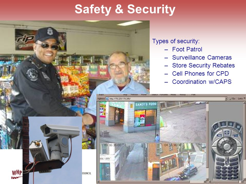 Safety & Security Types of security: –Foot Patrol –Surveillance Cameras –Store Security Rebates –Cell Phones for CPD –Coordination w/CAPS
