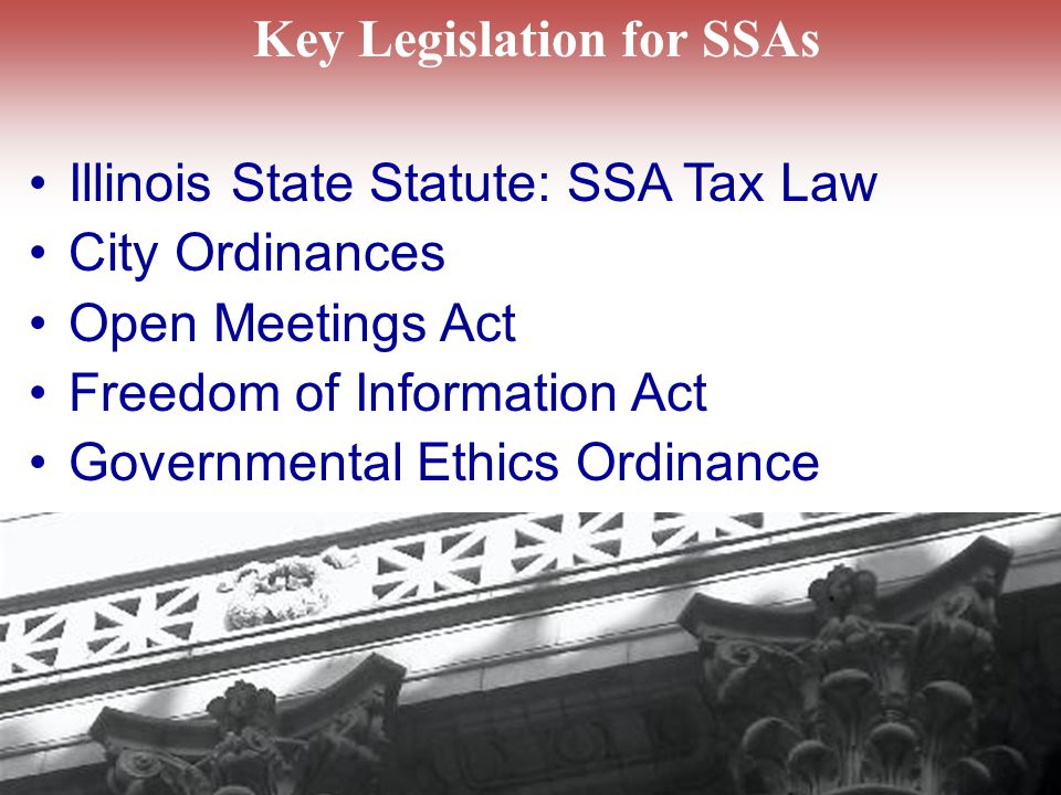 Key Legislation for SSAs Illinois State Statute: SSA Tax Law City Ordinances Open Meetings Act Freedom of Information Act Governmental Ethics Ordinance