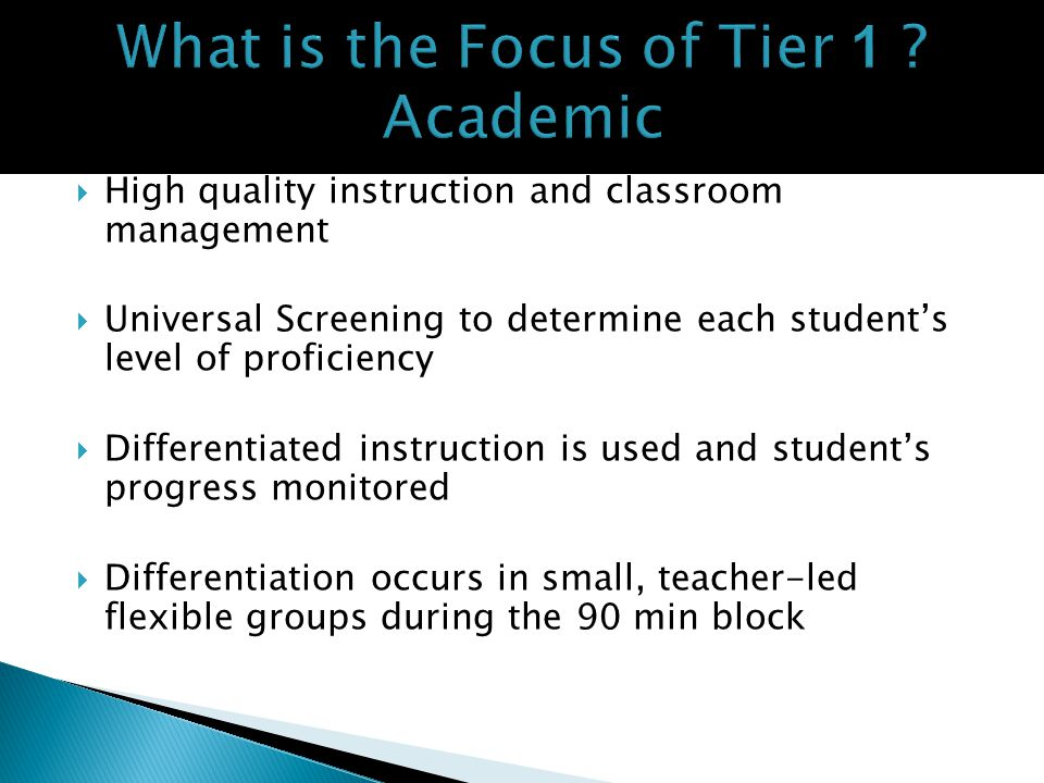 High quality instruction and classroom management Universal Screening to determine each students level of proficiency Differentiated instruction is used and students progress monitored Differentiation occurs in small, teacher-led flexible groups during the 90 min block