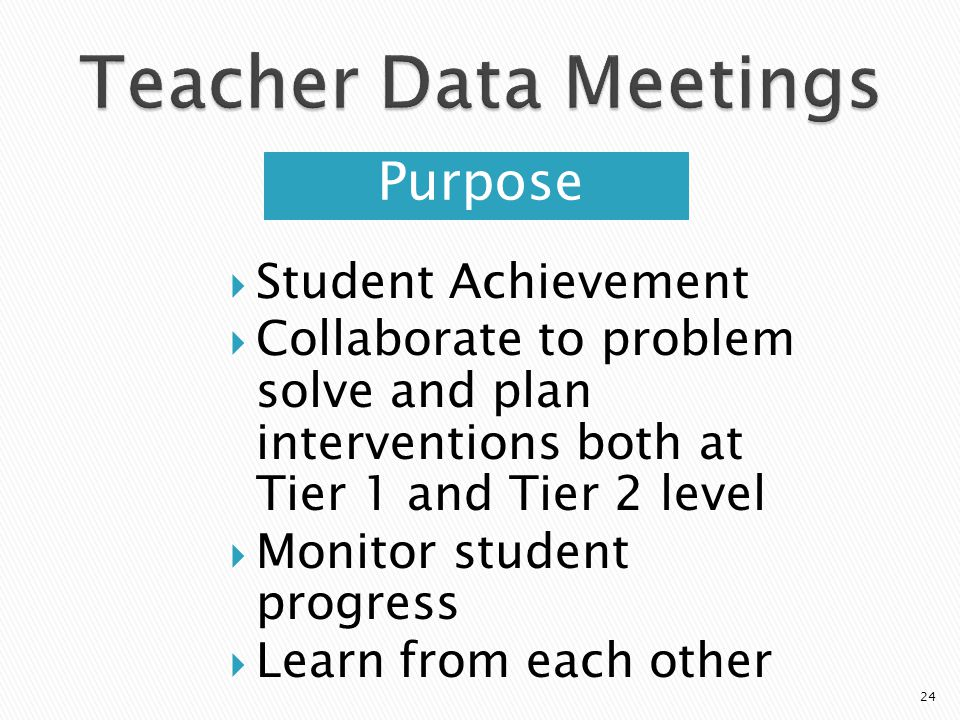Purpose Student Achievement Collaborate to problem solve and plan interventions both at Tier 1 and Tier 2 level Monitor student progress Learn from each other 24
