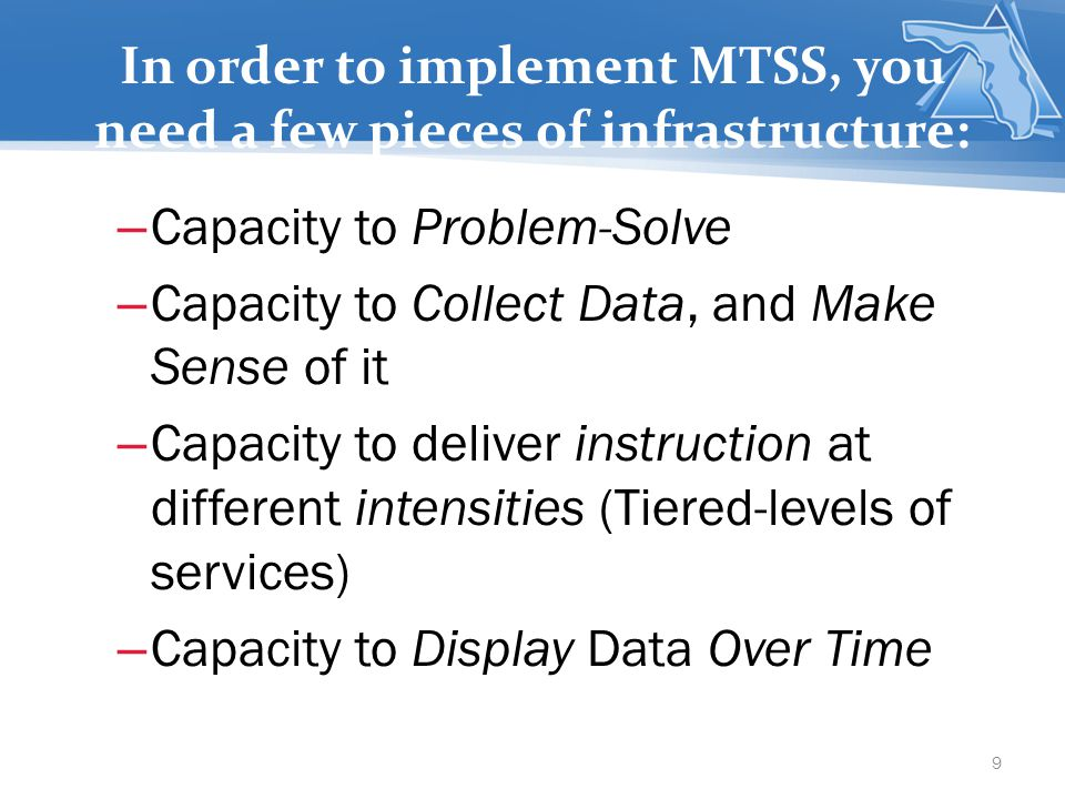 In order to implement MTSS, you need a few pieces of infrastructure: – Capacity to Problem-Solve – Capacity to Collect Data, and Make Sense of it – Capacity to deliver instruction at different intensities (Tiered-levels of services) – Capacity to Display Data Over Time 9