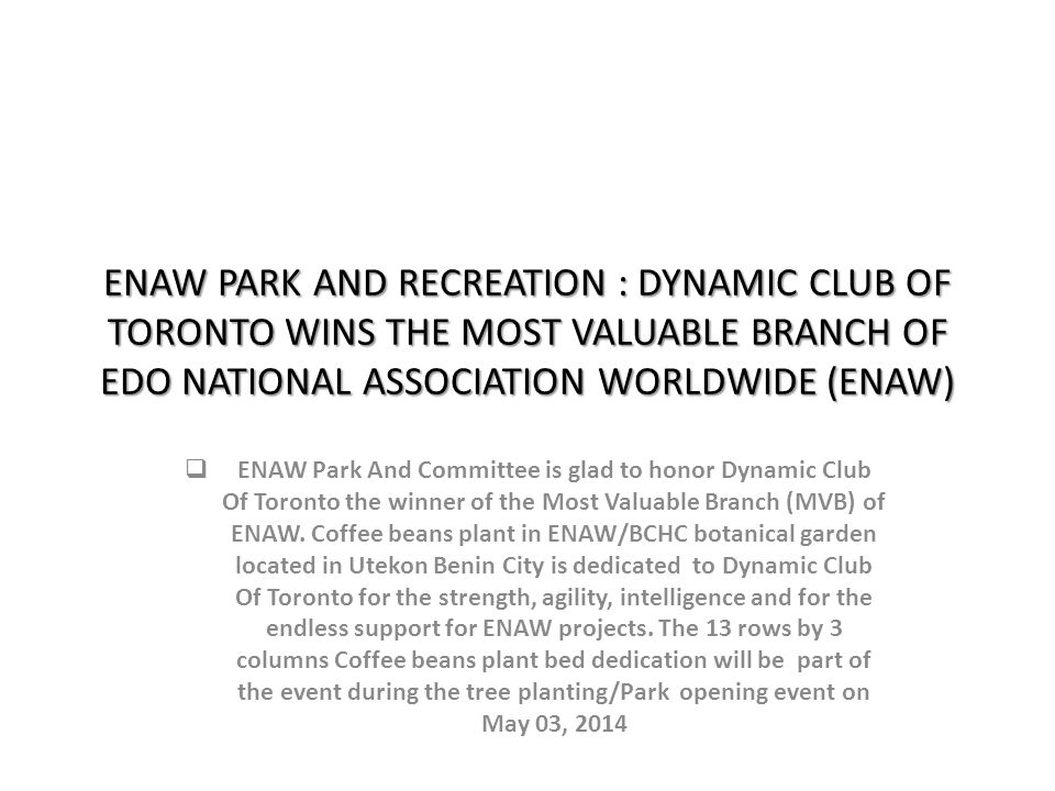 ENAW PARK AND RECREATION : DYNAMIC CLUB OF TORONTO WINS THE MOST VALUABLE BRANCH OF EDO NATIONAL ASSOCIATION WORLDWIDE (ENAW) ENAW Park And Committee is glad to honor Dynamic Club Of Toronto the winner of the Most Valuable Branch (MVB) of ENAW.