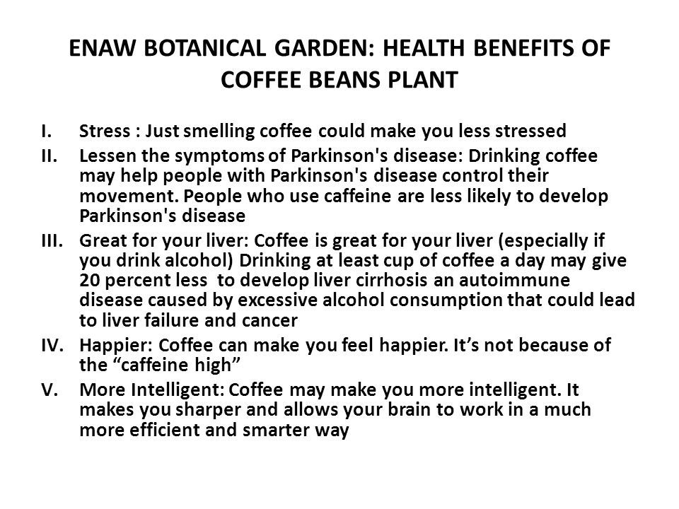 ENAW BOTANICAL GARDEN: HEALTH BENEFITS OF COFFEE BEANS PLANT I.Stress : Just smelling coffee could make you less stressed II.Lessen the symptoms of Parkinson s disease: Drinking coffee may help people with Parkinson s disease control their movement.
