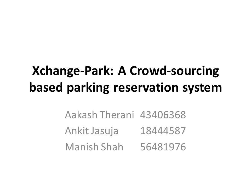 Xchange-Park: A Crowd-sourcing based parking reservation system Aakash Therani Ankit Jasuja Manish Shah