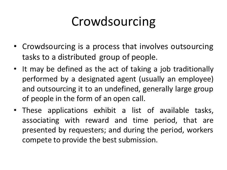 Crowdsourcing Crowdsourcing is a process that involves outsourcing tasks to a distributed group of people.