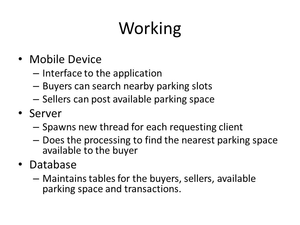 Working Mobile Device – Interface to the application – Buyers can search nearby parking slots – Sellers can post available parking space Server – Spawns new thread for each requesting client – Does the processing to find the nearest parking space available to the buyer Database – Maintains tables for the buyers, sellers, available parking space and transactions.