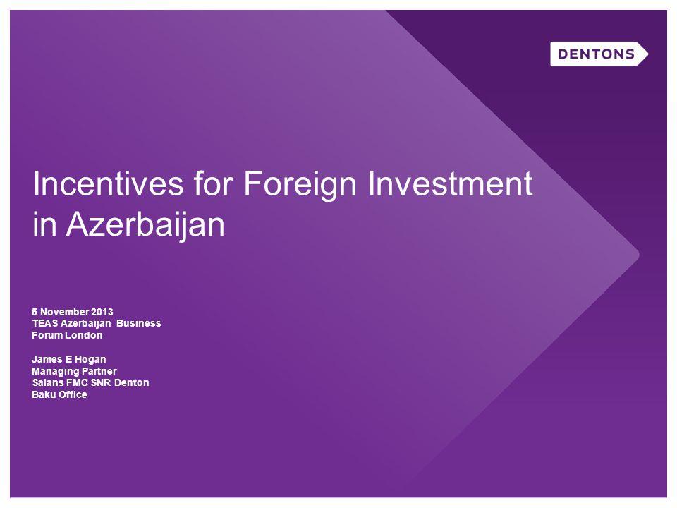 Incentives for Foreign Investment in Azerbaijan 5 November 2013 TEAS Azerbaijan Business Forum London James E Hogan Managing Partner Salans FMC SNR Denton Baku Office