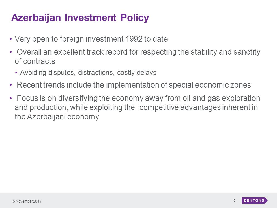 Azerbaijan Investment Policy 5 November 2013 2 Very open to foreign investment 1992 to date Overall an excellent track record for respecting the stability and sanctity of contracts Avoiding disputes, distractions, costly delays Recent trends include the implementation of special economic zones Focus is on diversifying the economy away from oil and gas exploration and production, while exploiting the competitive advantages inherent in the Azerbaijani economy