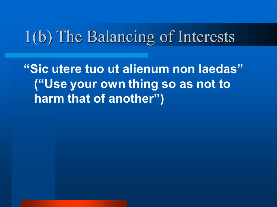 1(b) The Balancing of Interests Sic utere tuo ut alienum non laedas (Use your own thing so as not to harm that of another)