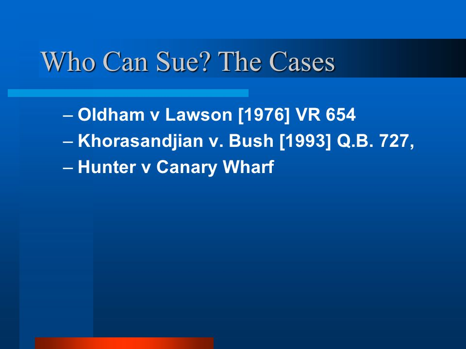 Who Can Sue? The Cases –Oldham v Lawson [1976] VR 654 –Khorasandjian v. Bush [1993] Q.B. 727, –Hunter v Canary Wharf