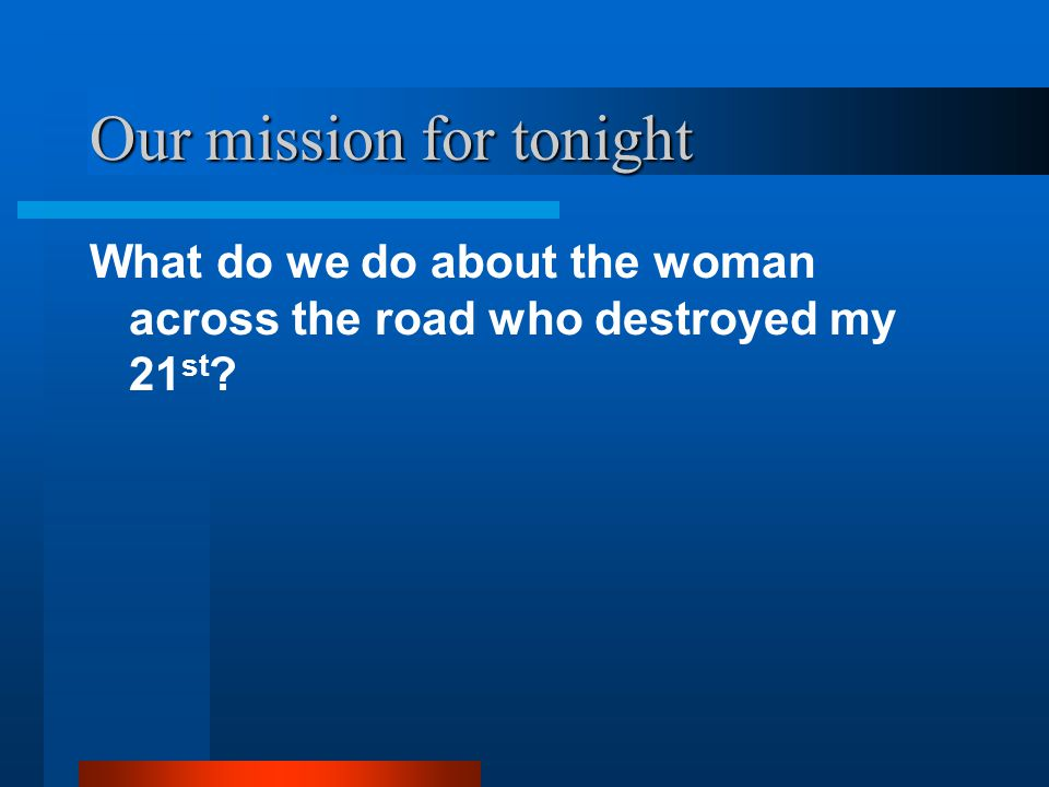 Our mission for tonight What do we do about the woman across the road who destroyed my 21 st ?