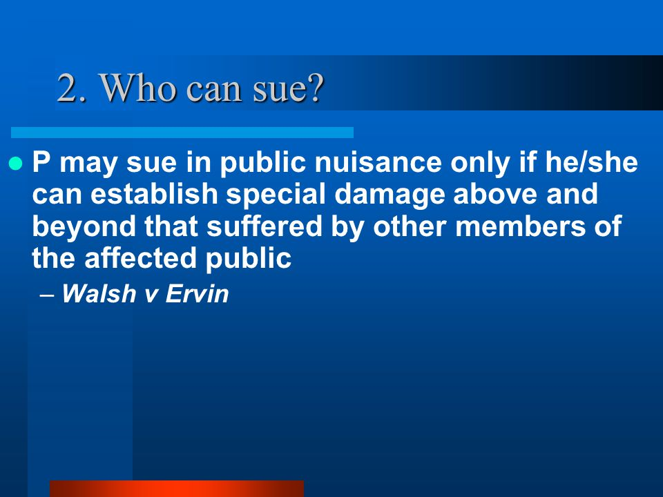 2. Who can sue? P may sue in public nuisance only if he/she can establish special damage above and beyond that suffered by other members of the affect