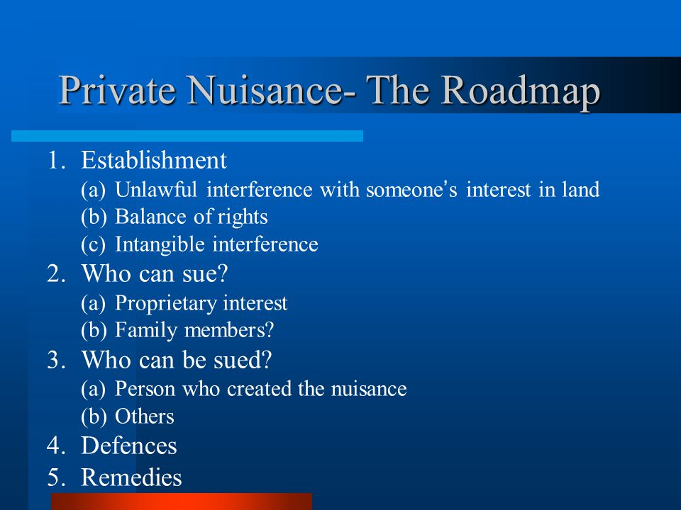Private Nuisance- The Roadmap 1.Establishment (a)Unlawful interference with someones interest in land (b) Balance of rights (c)Intangible interference