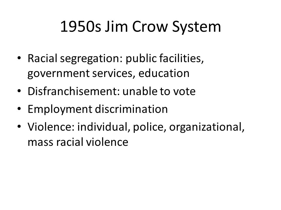 1950s Jim Crow System Racial segregation: public facilities, government services, education Disfranchisement: unable to vote Employment discrimination Violence: individual, police, organizational, mass racial violence