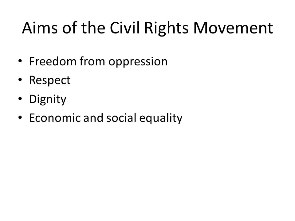 Aims of the Civil Rights Movement Freedom from oppression Respect Dignity Economic and social equality