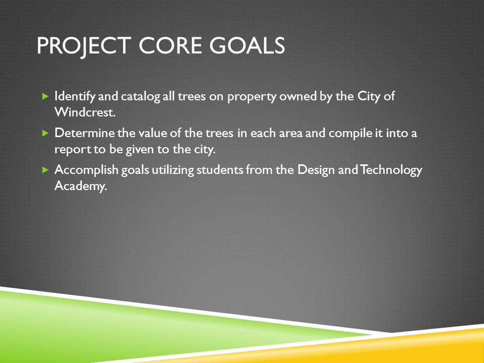 PROJECT CORE GOALS Identify and catalog all trees on property owned by the City of Windcrest. Determine the value of the trees in each area and compil