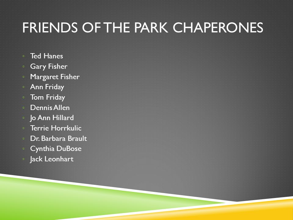 FRIENDS OF THE PARK CHAPERONES Ted Hanes Gary Fisher Margaret Fisher Ann Friday Tom Friday Dennis Allen Jo Ann Hillard Terrie Horrkulic Dr. Barbara Br