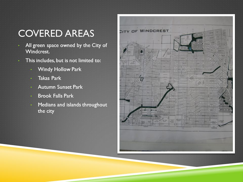 COVERED AREAS All green space owned by the City of Windcrest. This includes, but is not limited to: Windy Hollow Park Takas Park Autumn Sunset Park Br