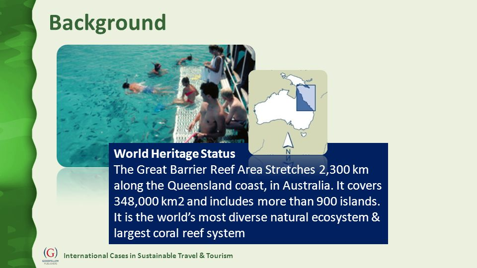 International Cases in Sustainable Travel & Tourism Background World Heritage Status The Great Barrier Reef Area Stretches 2,300 km along the Queensland coast, in Australia.
