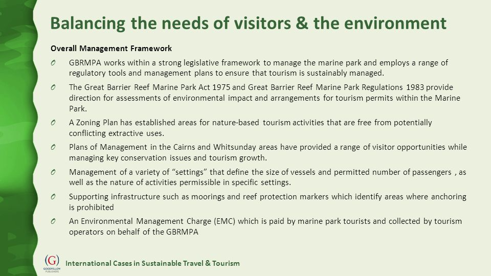 International Cases in Sustainable Travel & Tourism Balancing the needs of visitors & the environment Overall Management Framework O GBRMPA works within a strong legislative framework to manage the marine park and employs a range of regulatory tools and management plans to ensure that tourism is sustainably managed.